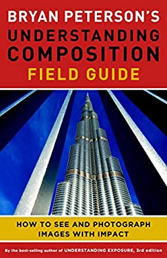 Bryan Peterson's Understanding Composition Field Guide: How to See and Photograph Images with Impact 9780770433079