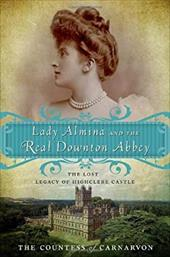 Lady Almina and the Real Downton Abbey: The Lost Legacy of Highclere Castle 16160084