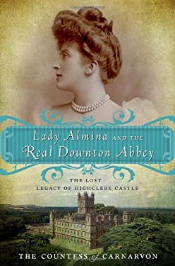 Lady Almina and the Real Downton Abbey: The Lost Legacy of Highclere Castle 9780770435622