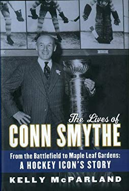 The Lives of Conn Smythe: From the Battlefield to Maple Leaf Gardens: A Hockey Icon's Story 9780771056833