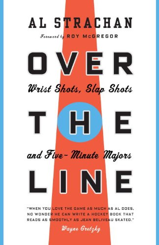 Over the Line: Wrist Shots, Slap Shots, and Five-Minute Majors 9780771083419