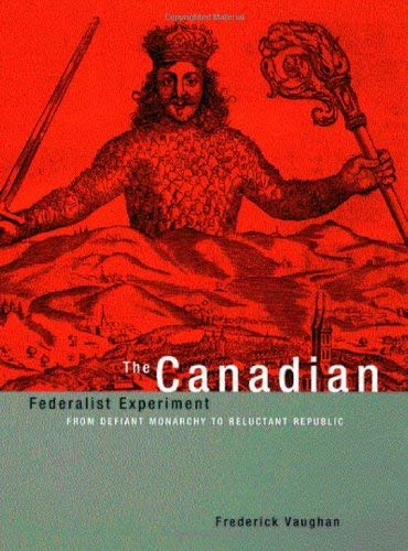 The Canadian Federalist Experiment: From Defiant Monarchy to Reluctant Republic 9780773525337