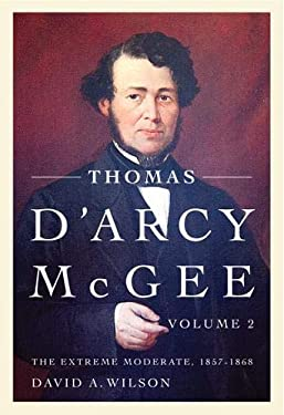 Thomas D'Arcy McGee, Volume 2: The Extreme Moderate, 1857-1868 9780773539037