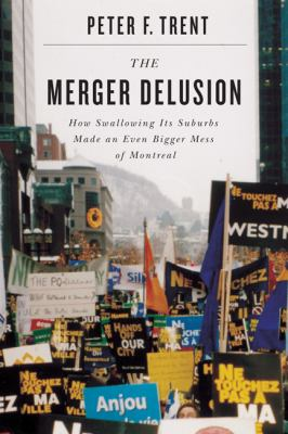 The Merger Delusion: How Swallowing Its Suburbs Made an Even Bigger Mess of Montreal 9780773539327