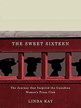 The Sweet Sixteen: The Journey That Inspired the Canadian Women's Press Club 9780773539679