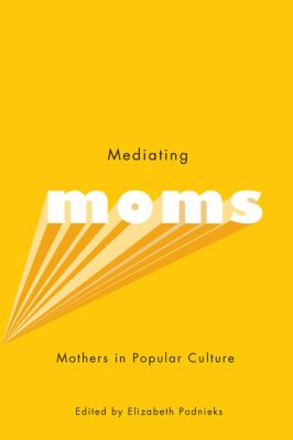 Mediating Moms: Mothers in Popular Culture 9780773539808