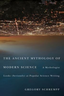 The Ancient Mythology of Modern Science: A Mythologist Looks (Seriously) at Popular Science Writing 9780773539891