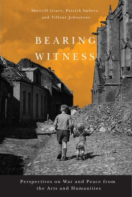 Bearing Witness: Perspectives on War and Peace from the Arts and Humanities 9780773540590