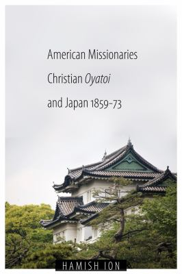 American Missionaries, Christian Oyatoi, and Japan, 1859-73 9780774816489