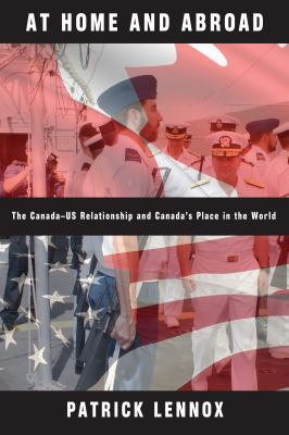 At Home and Abroad: The Canada-US Relationship and Canada's Place in the World 9780774817066