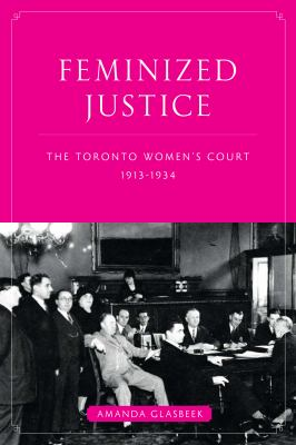 Feminized Justice: The Toronto Women's Court, 1913-34 9780774817127