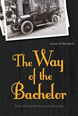 The Way of the Bachelor: Early Chinese Settlement in Manitoba 9780774819169