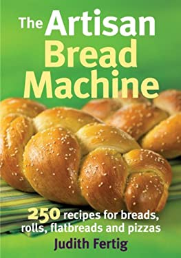 The Artisan Bread Machine: 250 Recipes for Breads, Rolls, Flatbreads and Pizzas 9780778802648