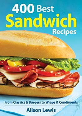 400 Best Sandwich Recipes: From Classics and Burgers to Wraps and Condiments 9780778802655