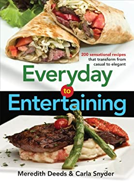 Everyday to Entertaining: 200 Sensational Recipes That Transform from Casual to Elegant 9780778802716