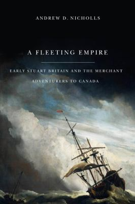 A Fleeting Empire: Early Stuart Britain and the Merchant Adventurers to Canada 9780773537781
