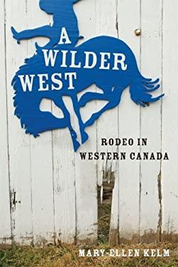 A Wilder West: Rodeo in Western Canada 9780774820295