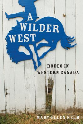 A Wilder West: Rodeo in Western Canada 9780774820301