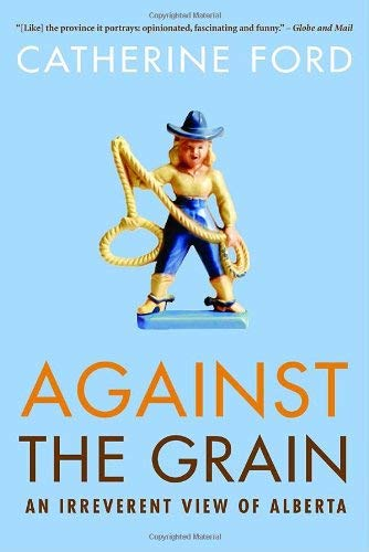 Against the Grain: An Irreverent View of Alberta 9780771047787