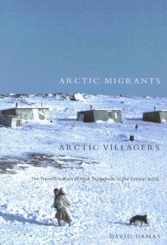 Arctic Migrants/Arctic Villagers: The Transformation of Inuit Settlement in the Central Arctic 9780773524057
