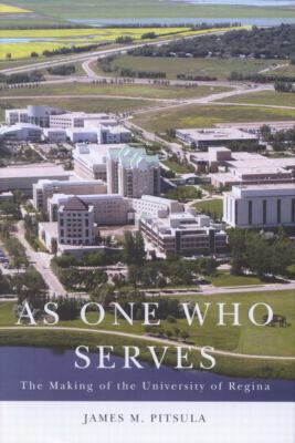 As One Who Serves: The Making of the University of Regina 9780773530553