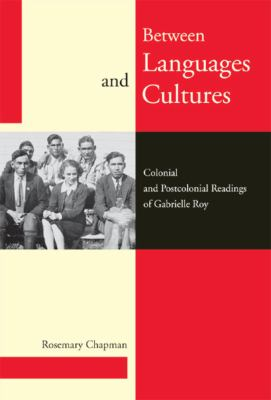 Between Languages and Cultures: Colonial and Postcolonial Readings of Gabrielle Roy 9780773534964