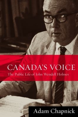 Canada's Voice: The Public Life of John Wendell Holmes 9780774816724