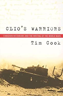 Clio's Warriors: Canadian Historians and the Writing of the World Wars 9780774812573