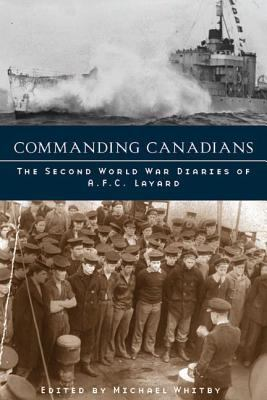 Commanding Canadians: The Second World War Diaries of A.F.C. Layard 9780774811941
