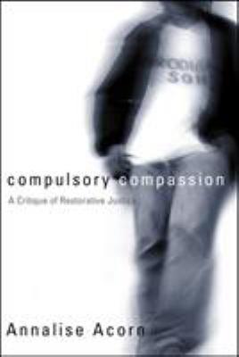 Compulsory Compassion: A Critique of Restorative Justice 9780774809436