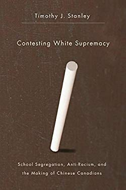 Contesting White Supremacy: School Segregation, Anti-Racism, and the Making of Chinese Canadians 9780774819329