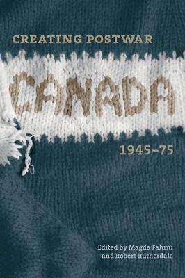 Creating Postwar Canada: Community, Diversity, and Dissent, 1945-75 9780774813846