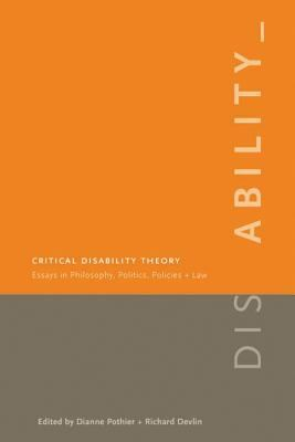 Critical Disability Theory: Essays in Philosophy, Politics, Policy, and Law 9780774812047