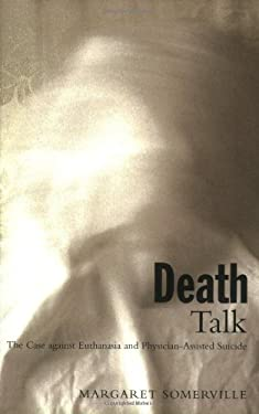 Death Talk: The Case Against Euthanasia and Physician-Assisted Suicide 9780773522459