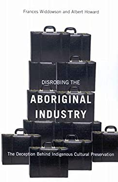 Disrobing the Aboriginal Industry: The Deception Behind Indigenous Cultural Preservation 9780773534216