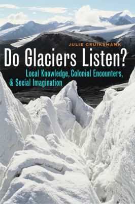 Do Glaciers Listen?: Local Knowledge, Colonial Encounters, and Social Imagination 9780774811873