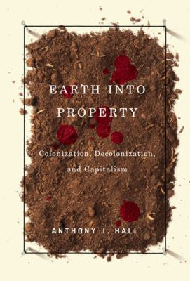 Earth Into Property: Colonization, Decolonization, and Capitalism 9780773531222