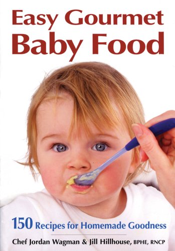 Easy Gourmet Baby Food: 150 Recipes for Homemade Goodness 9780778801825