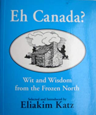Eh Canada?: Wit and Wisdom from the Frozen North 9780773760301
