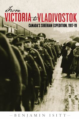 From Victoria to Vladivostok: Canada's Siberian Expedition, 1917-19 9780774818018