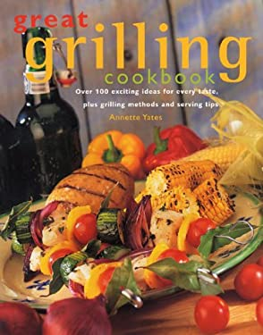Great Grilling Cookbook: Over 100 Exciting Ideas for Every Taste, Plus Grilling Methods and Serving Tips 9780771576331