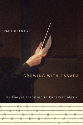 Growing with Canada: The Emigre Tradition in Canadian Music 9780773535817