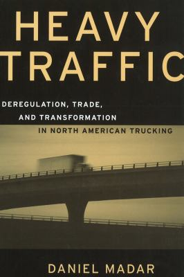 Heavy Traffic: Deregulation, Trade, and Transformation in North American Trucking 9780774807692