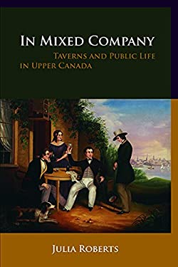 In Mixed Company: Taverns and Public Life in Upper Canada 9780774815765