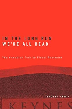 In the Long Run We're All Dead: The Canadian Turn to Fiscal Restraint 9780774809993