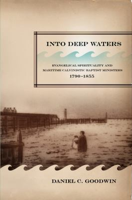 Into Deep Waters: Evangelical Spirituality and Maritime Calvinistic Baptist Ministers, 1790-1855 9780773536685