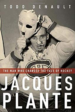 Jacques Plante: The Man Who Changed the Face of Hockey 9780771026331