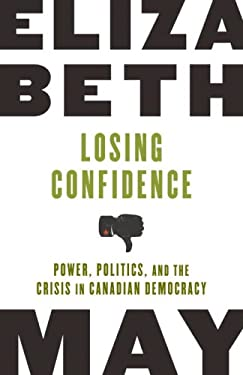 Losing Confidence: Power, Politics, and the Crisis in Canadian Democracy 9780771057601