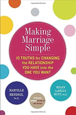 Making Marriage Simple: Ten Truths for Changing the Relationship You Have Into the One You Want 9780770437121