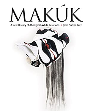 Makuk: A New History of Aboriginal-White Relations 9780774811392
